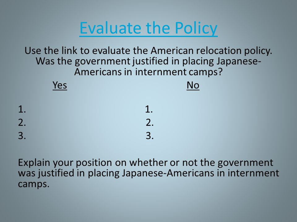 Evaluate the Policy Use the link to evaluate the American relocation policy. Was the government justified in placing Japanese- Americans in internment