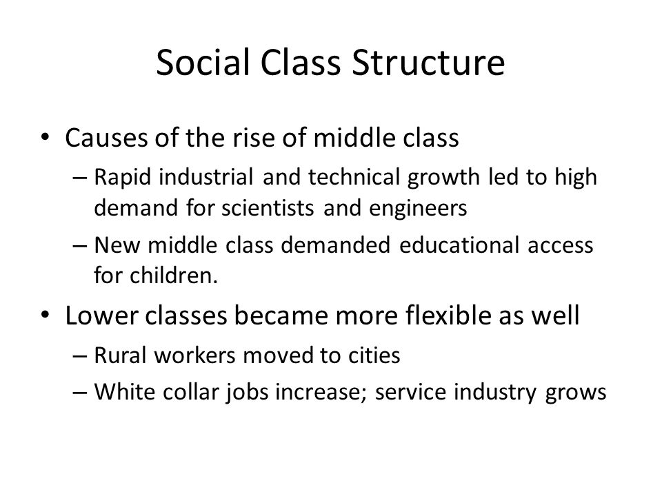 Social Class Structure Causes of the rise of middle class – Rapid industrial and technical growth led to high demand for scientists and engineers – New middle class demanded educational access for children.