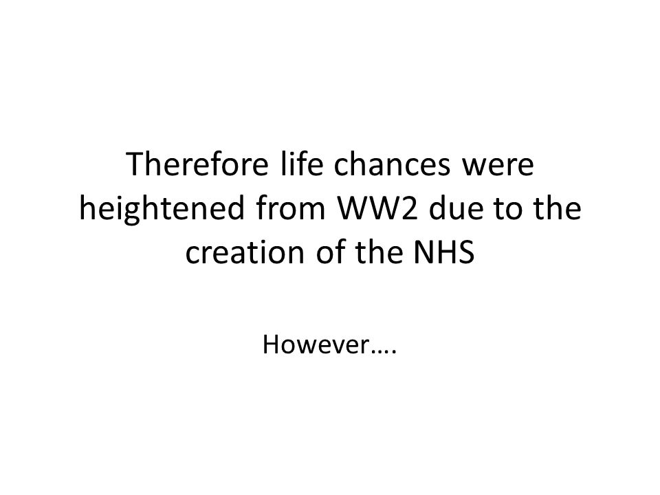 Therefore life chances were heightened from WW2 due to the creation of the NHS However….