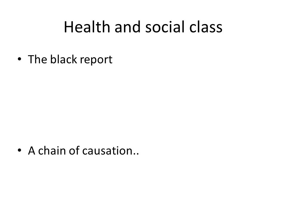 Health and social class The black report A chain of causation..