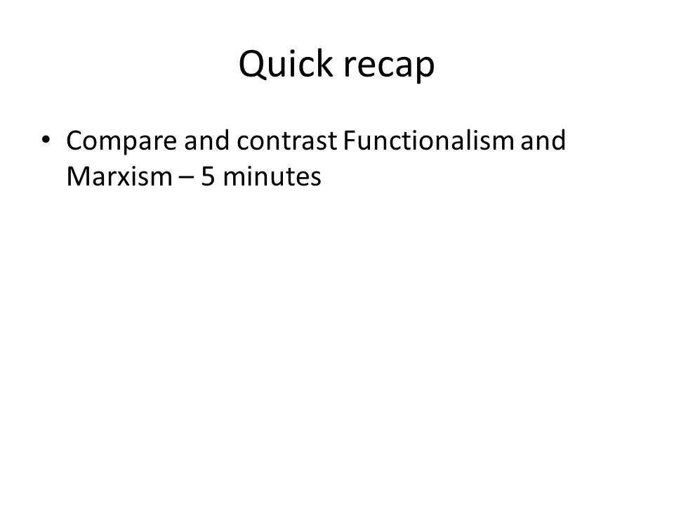 Quick recap Compare and contrast Functionalism and Marxism – 5 minutes