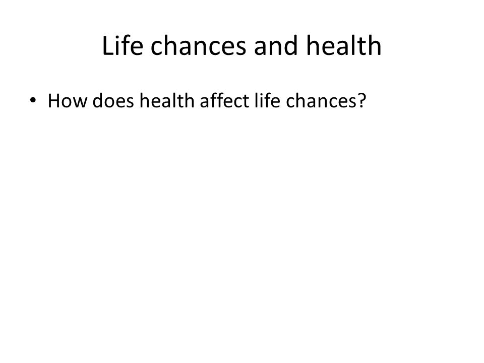 Life chances and health How does health affect life chances?
