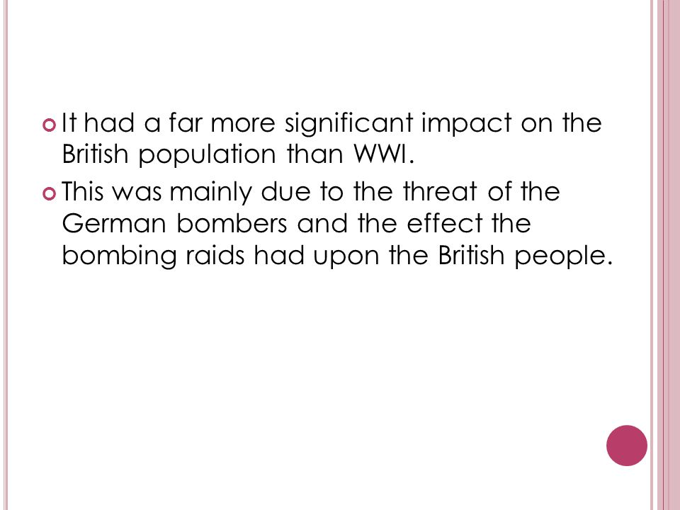 W ORLD W AR II 1939-1945 It had a far more significant impact on the British population than WWI. This was mainly due to the threat of the German bomb