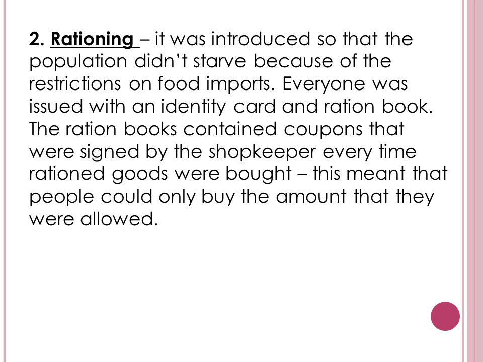 2. Rationing – it was introduced so that the population didn't starve because of the restrictions on food imports. Everyone was issued with an identit