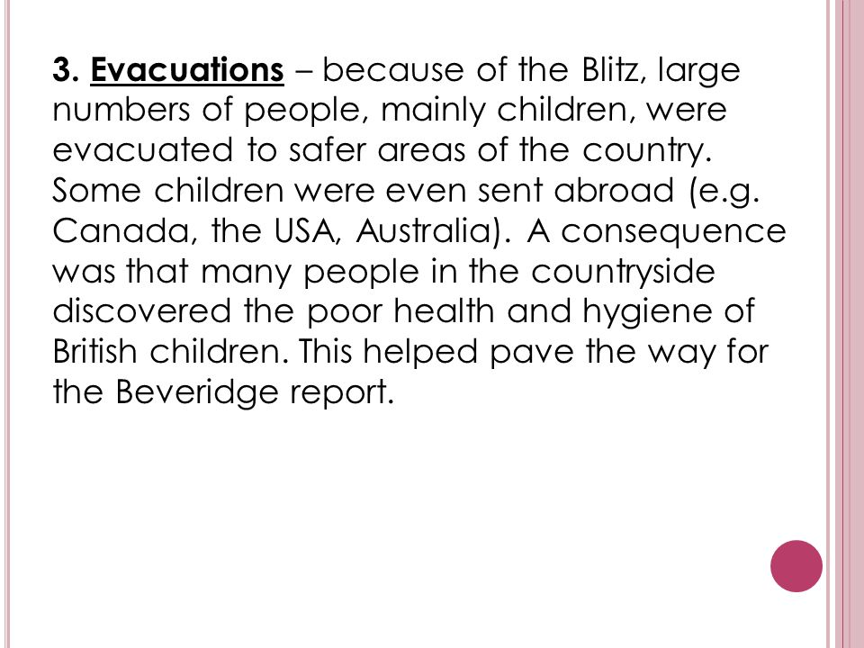 3. Evacuations – because of the Blitz, large numbers of people, mainly children, were evacuated to safer areas of the country. Some children were even