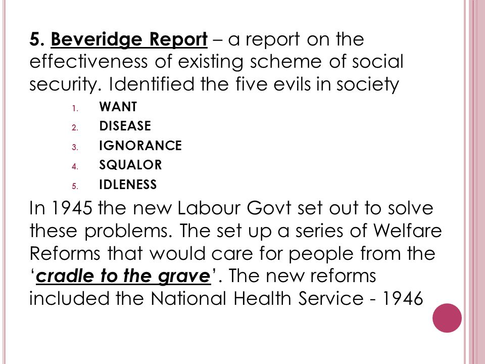 5. Beveridge Report – a report on the effectiveness of existing scheme of social security. Identified the five evils in society 1. WANT 2. DISEASE 3.