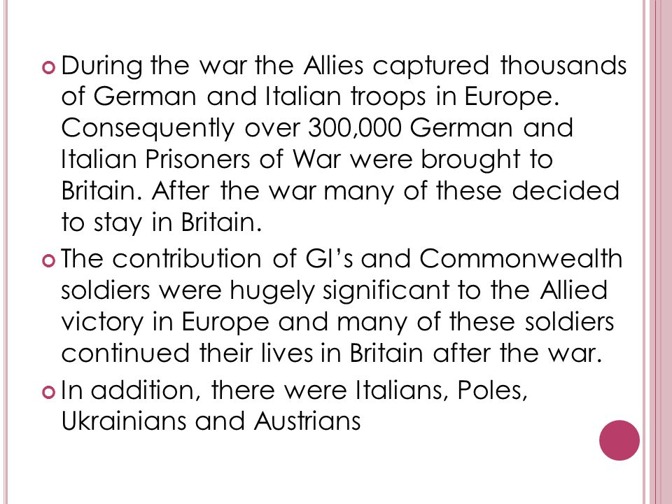 During the war the Allies captured thousands of German and Italian troops in Europe. Consequently over 300,000 German and Italian Prisoners of War wer
