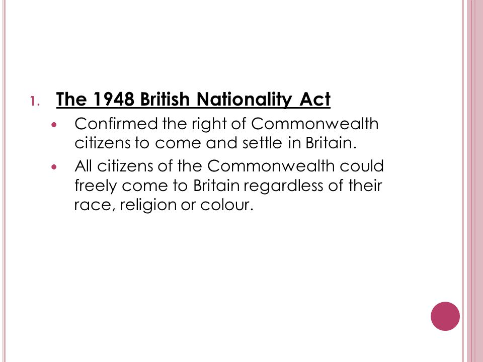 1. The 1948 British Nationality Act Confirmed the right of Commonwealth citizens to come and settle in Britain. All citizens of the Commonwealth could