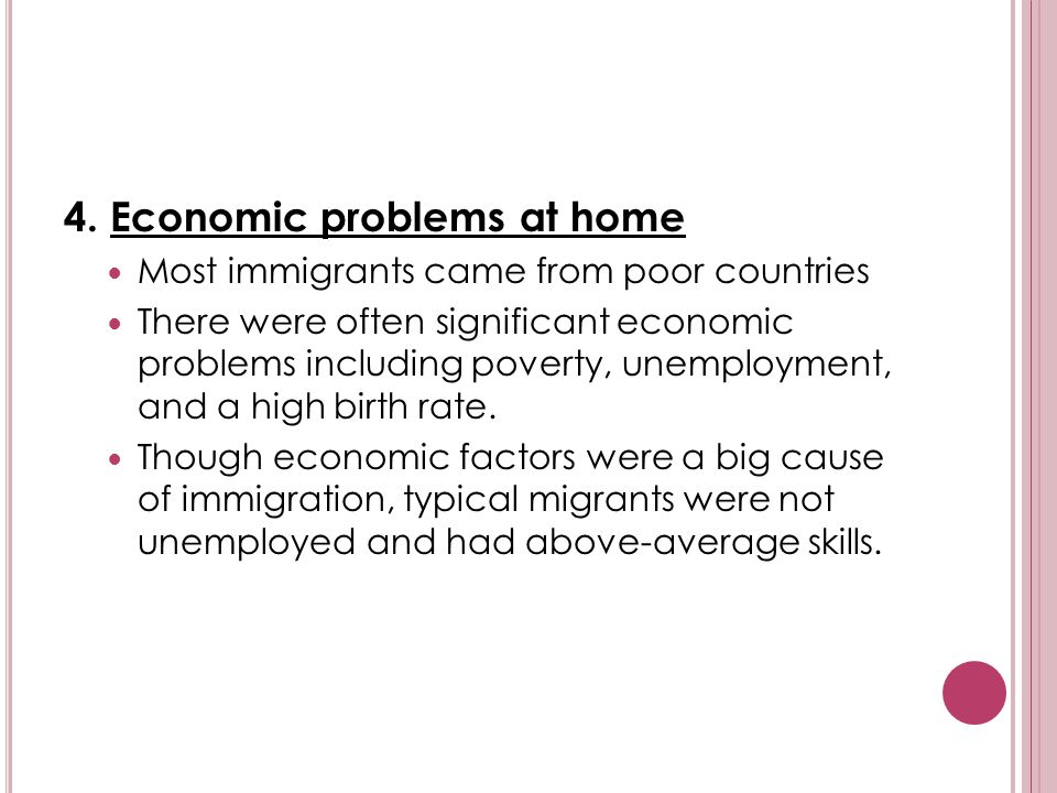 4. Economic problems at home Most immigrants came from poor countries There were often significant economic problems including poverty, unemployment,