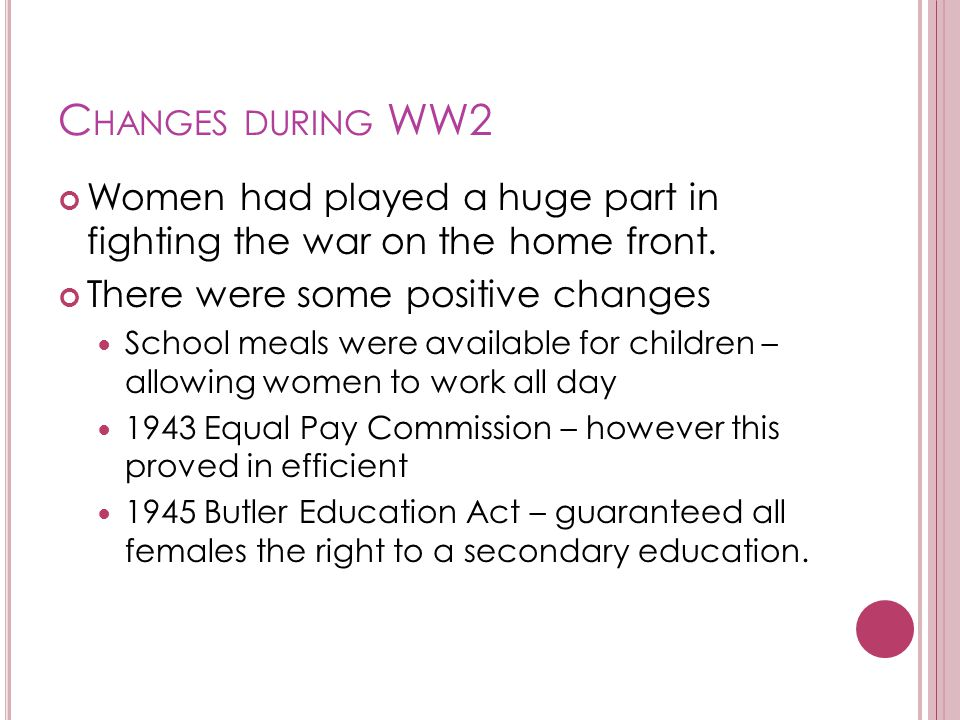 C HANGES DURING WW2 Women had played a huge part in fighting the war on the home front.