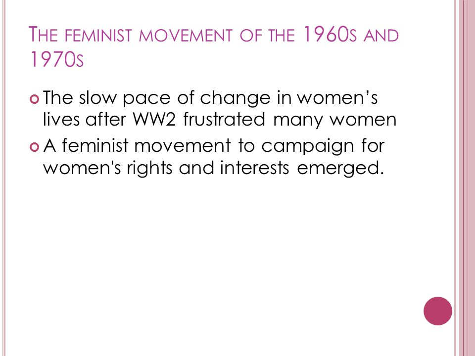 T HE FEMINIST MOVEMENT OF THE 1960 S AND 1970 S The slow pace of change in women's lives after WW2 frustrated many women A feminist movement to campaign for women s rights and interests emerged.