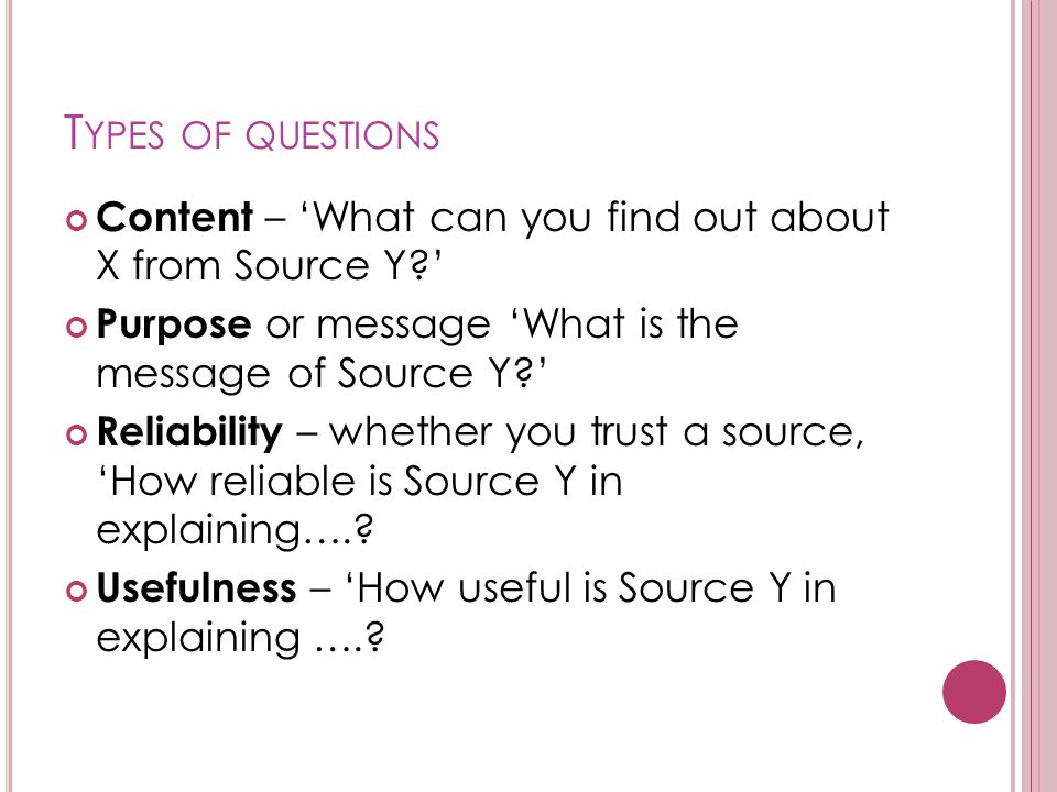 T YPES OF QUESTIONS Content – 'What can you find out about X from Source Y?' Purpose or message 'What is the message of Source Y?' Reliability – whether you trust a source, 'How reliable is Source Y in explaining…..