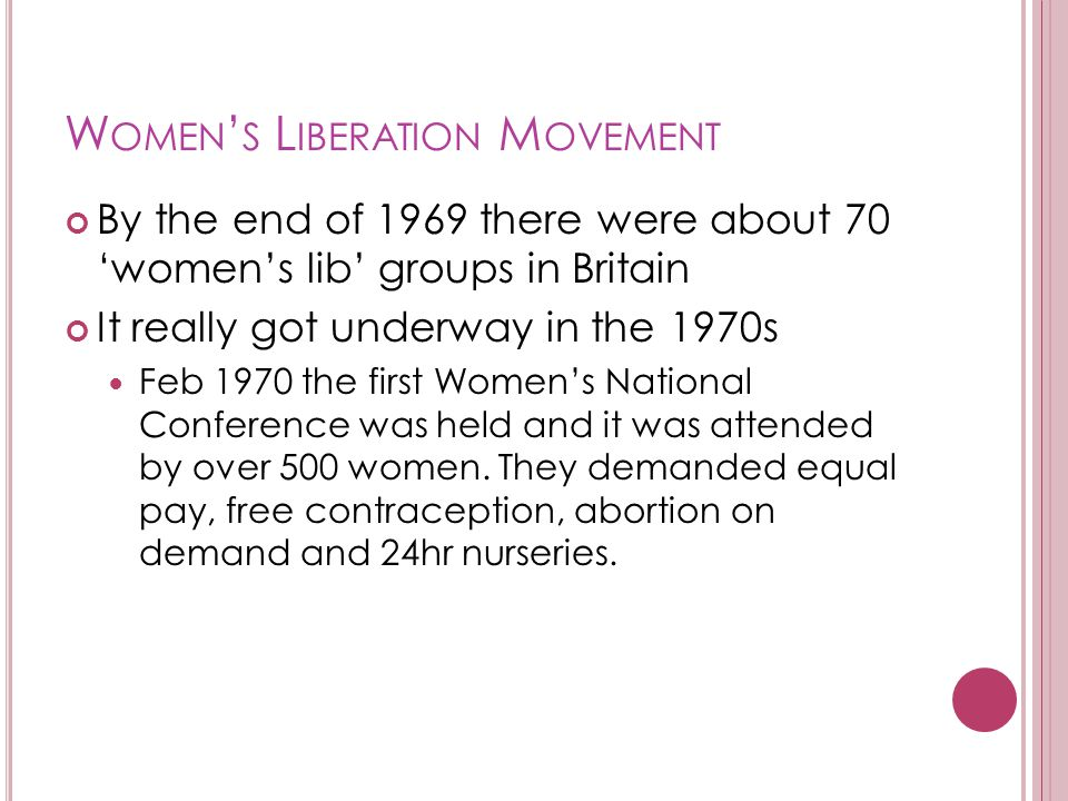 W OMEN ' S L IBERATION M OVEMENT By the end of 1969 there were about 70 'women's lib' groups in Britain It really got underway in the 1970s Feb 1970 the first Women's National Conference was held and it was attended by over 500 women.