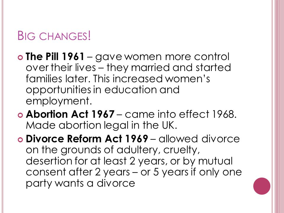 B IG CHANGES ! The Pill 1961 – gave women more control over their lives – they married and started families later. This increased women's opportunitie