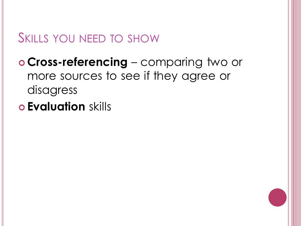 S KILLS YOU NEED TO SHOW Cross-referencing – comparing two or more sources to see if they agree or disagress Evaluation skills