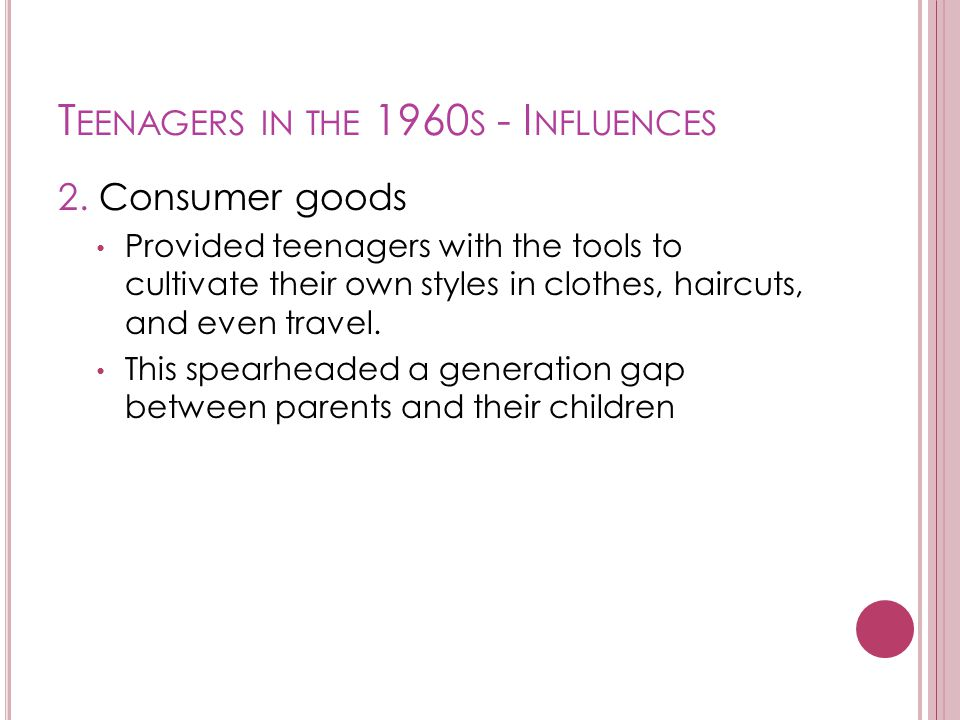 T EENAGERS IN THE 1960 S - I NFLUENCES 2. Consumer goods Provided teenagers with the tools to cultivate their own styles in clothes, haircuts, and eve
