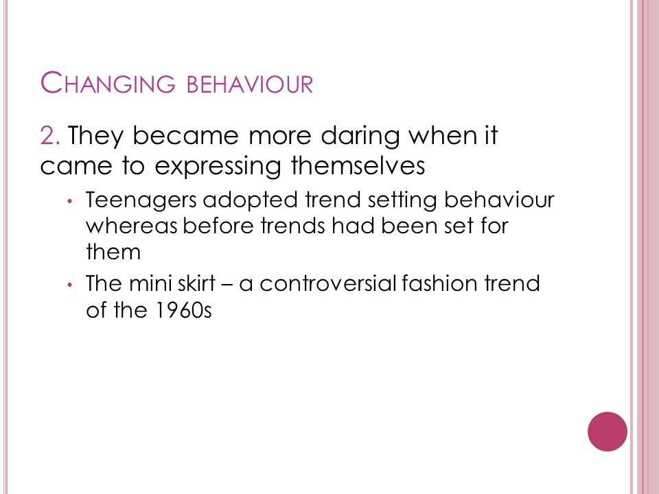 C HANGING BEHAVIOUR 2. They became more daring when it came to expressing themselves Teenagers adopted trend setting behaviour whereas before trends h