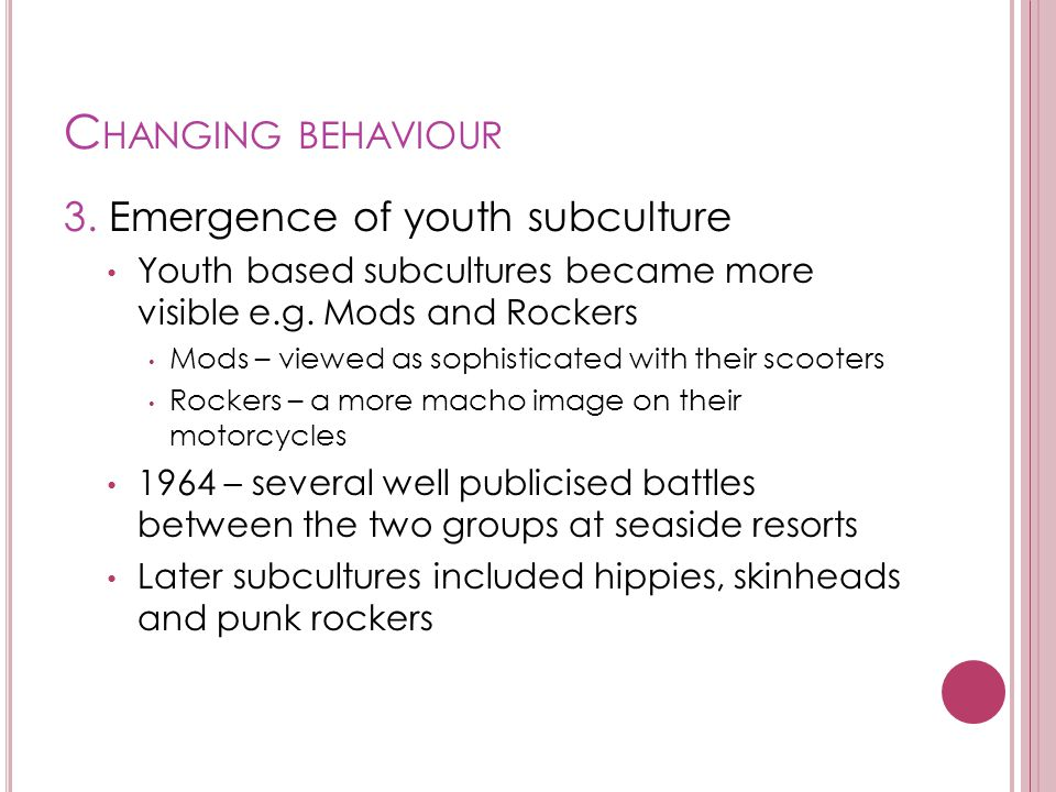 C HANGING BEHAVIOUR 3. Emergence of youth subculture Youth based subcultures became more visible e.g. Mods and Rockers Mods – viewed as sophisticated
