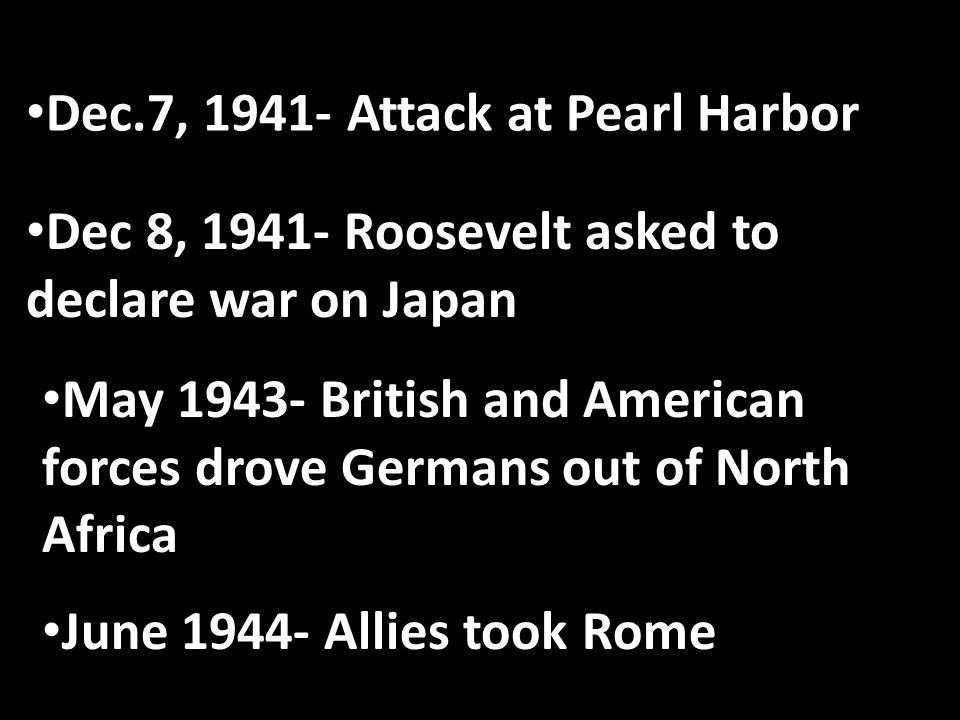 Dec.7, 1941- Attack at Pearl Harbor Dec 8, 1941- Roosevelt asked to declare war on Japan May 1943- British and American forces drove Germans out of North Africa June 1944- Allies took Rome