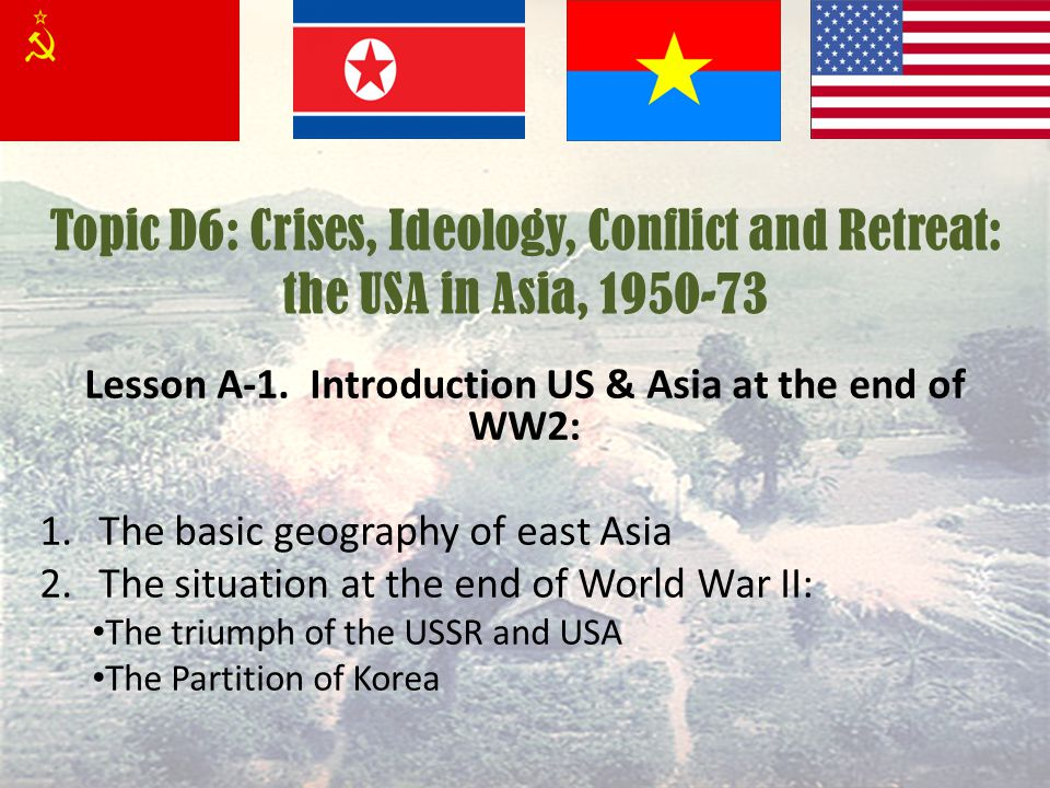 Topic D6: Crises, Ideology, Conflict and Retreat: the USA in Asia, 1950-73 Lesson A-1. Introduction US & Asia at the end of WW2: 1.The basic geography