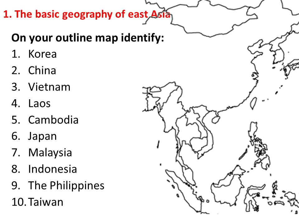 1. The basic geography of east Asia On your outline map identify: 1.Korea 2.China 3.Vietnam 4.Laos 5.Cambodia 6.Japan 7.Malaysia 8.Indonesia 9.The Phi