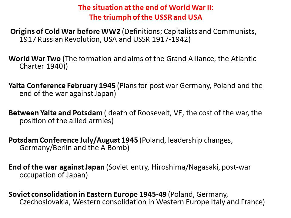 The situation at the end of World War II: The triumph of the USSR and USA Origins of Cold War before WW2 (Definitions; Capitalists and Communists, 191