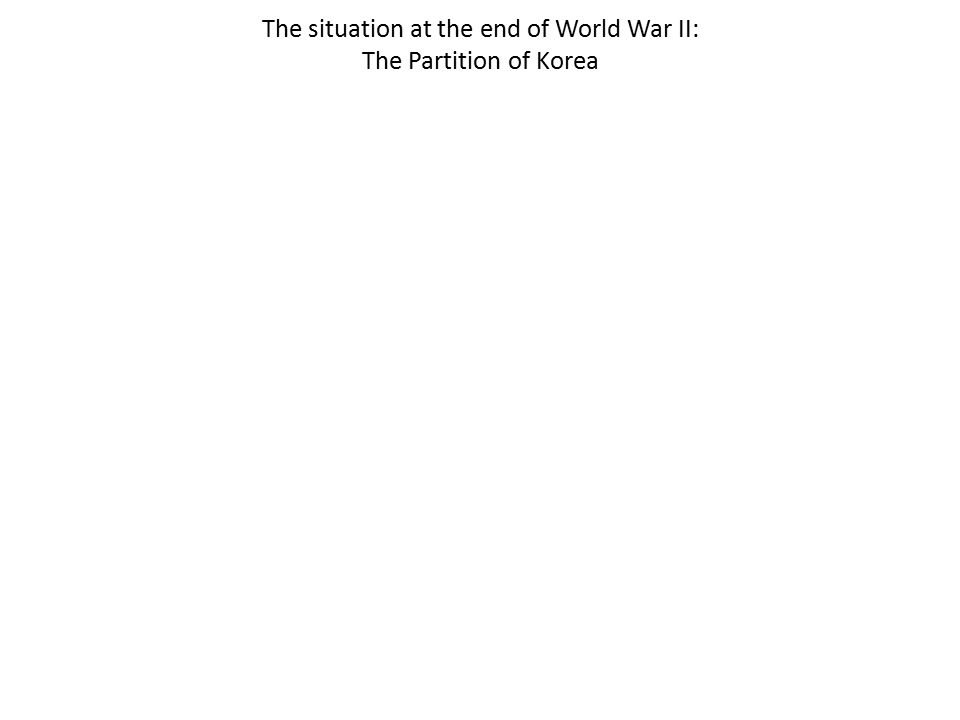 The situation at the end of World War II: The Partition of Korea