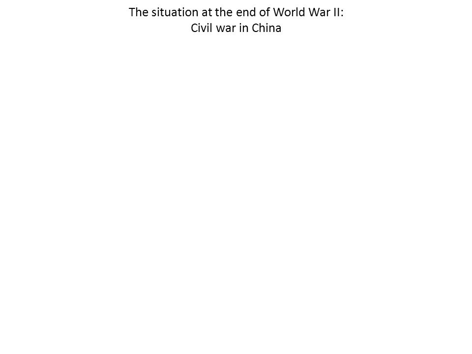 The situation at the end of World War II: Civil war in China
