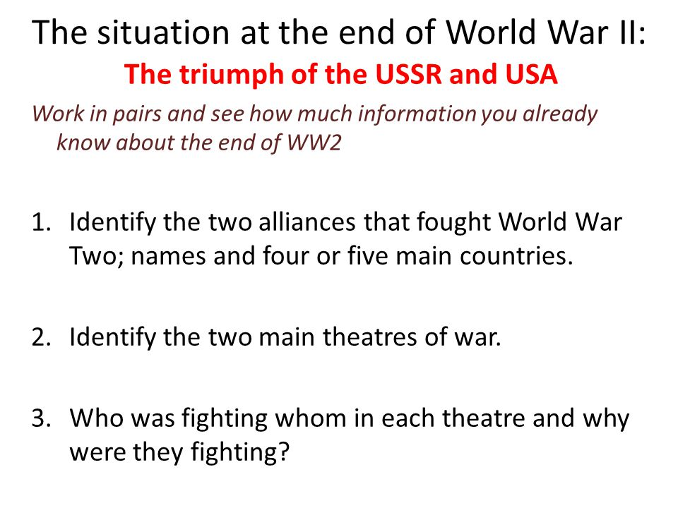 The situation at the end of World War II: The triumph of the USSR and USA Work in pairs and see how much information you already know about the end of WW2 4.