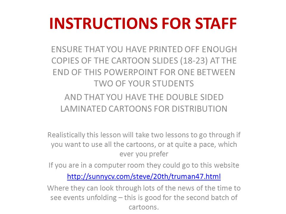 INSTRUCTIONS FOR STAFF ENSURE THAT YOU HAVE PRINTED OFF ENOUGH COPIES OF THE CARTOON SLIDES (18-23) AT THE END OF THIS POWERPOINT FOR ONE BETWEEN TWO OF YOUR STUDENTS AND THAT YOU HAVE THE DOUBLE SIDED LAMINATED CARTOONS FOR DISTRIBUTION Realistically this lesson will take two lessons to go through if you want to use all the cartoons, or at quite a pace, which ever you prefer If you are in a computer room they could go to this website http://sunnycv.com/steve/20th/truman47.html Where they can look through lots of the news of the time to see events unfolding – this is good for the second batch of cartoons.