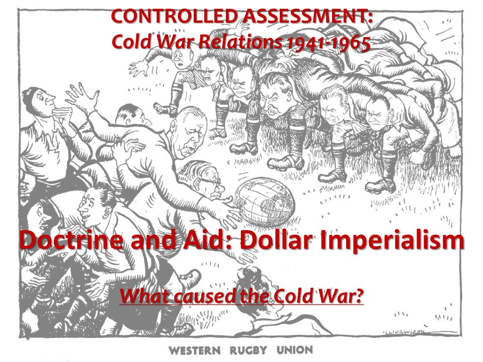 CONTROLLED ASSESSMENT: Cold War Relations 1941-1965 Doctrine and Aid: Dollar Imperialism What caused the Cold War