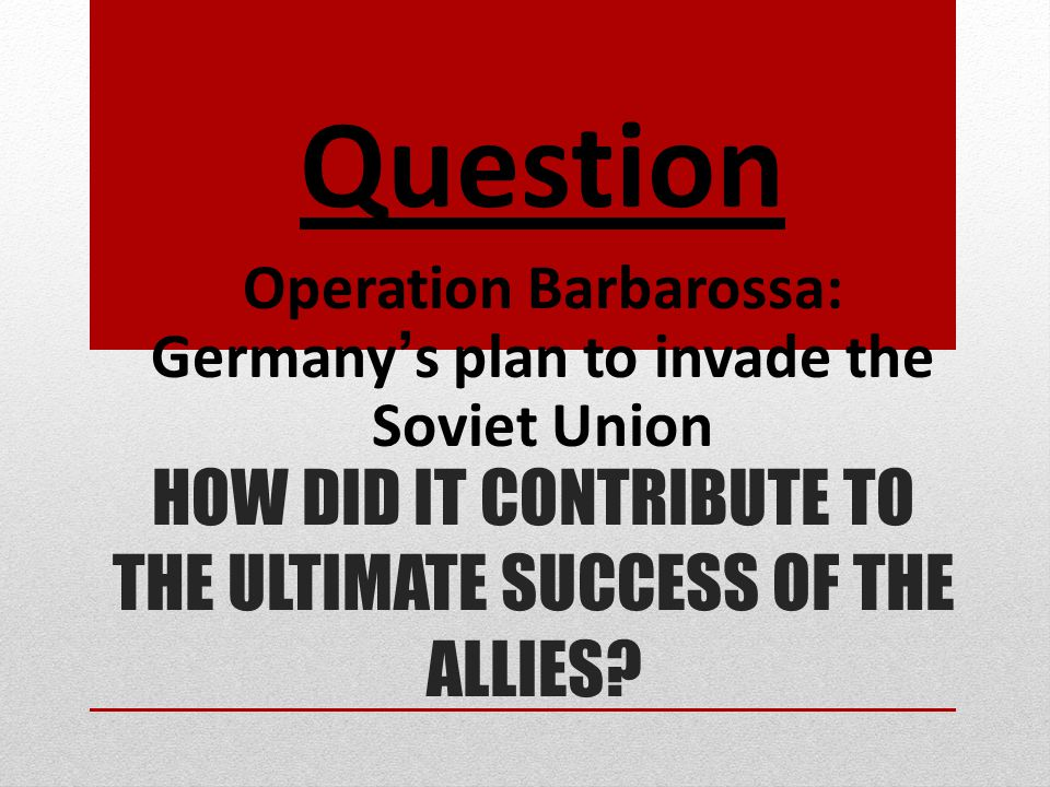 HOW DID IT CONTRIBUTE TO THE ULTIMATE SUCCESS OF THE ALLIES? Question Operation Barbarossa: Germany's plan to invade the Soviet Union