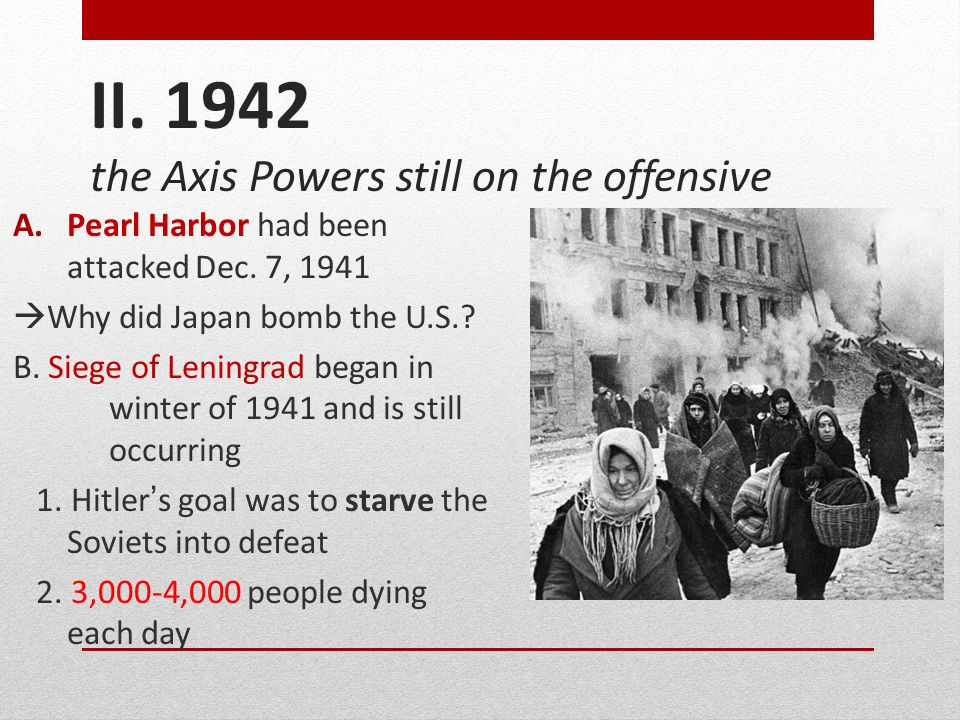 II. 1942 the Axis Powers still on the offensive A.Pearl Harbor had been attacked Dec. 7, 1941  Why did Japan bomb the U.S.? B. Siege of Leningrad beg
