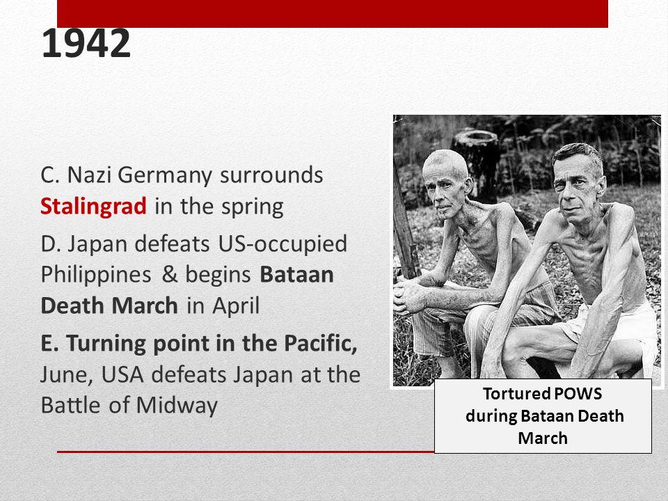 1942 C. Nazi Germany surrounds Stalingrad in the spring D. Japan defeats US-occupied Philippines & begins Bataan Death March in April E. Turning point