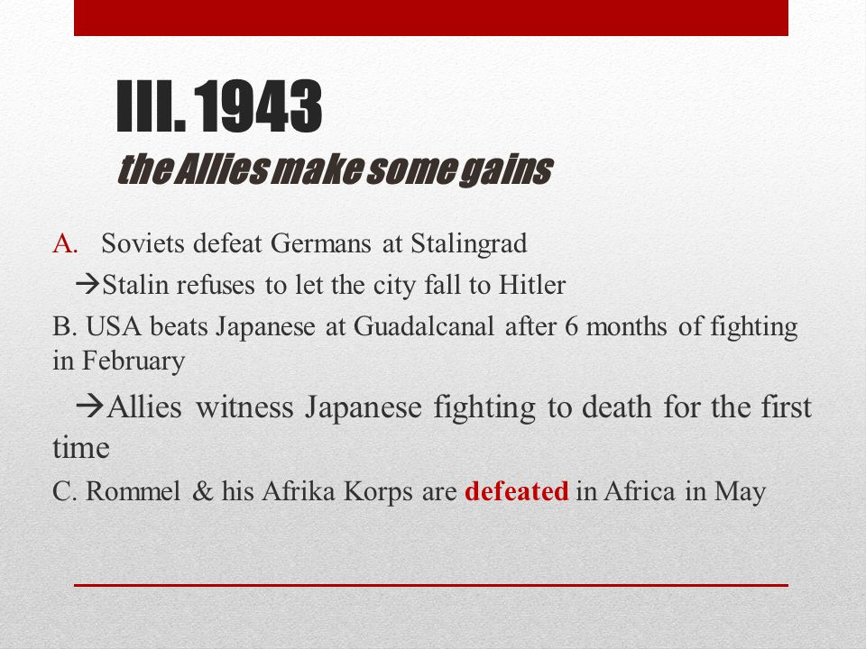 III. 1943 the Allies make some gains A.Soviets defeat Germans at Stalingrad  Stalin refuses to let the city fall to Hitler B. USA beats Japanese at G