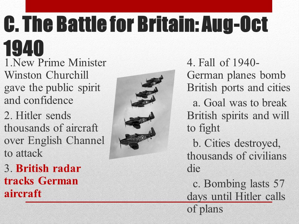 C. The Battle for Britain: Aug-Oct 1940 1.New Prime Minister Winston Churchill gave the public spirit and confidence 2. Hitler sends thousands of airc