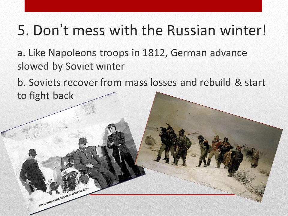 5. Don't mess with the Russian winter! a. Like Napoleons troops in 1812, German advance slowed by Soviet winter b. Soviets recover from mass losses an