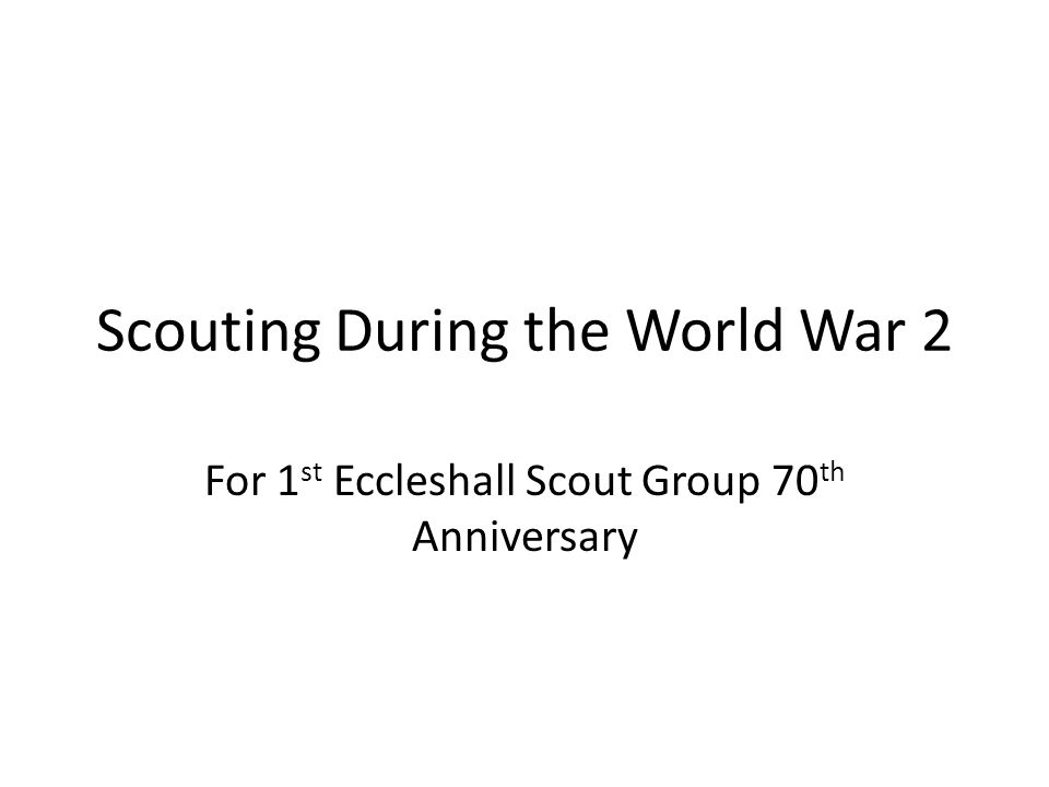 Scouting During the World War 2 For 1 st Eccleshall Scout Group 70 th Anniversary