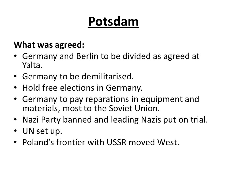 Potsdam What was agreed: Germany and Berlin to be divided as agreed at Yalta. Germany to be demilitarised. Hold free elections in Germany. Germany to