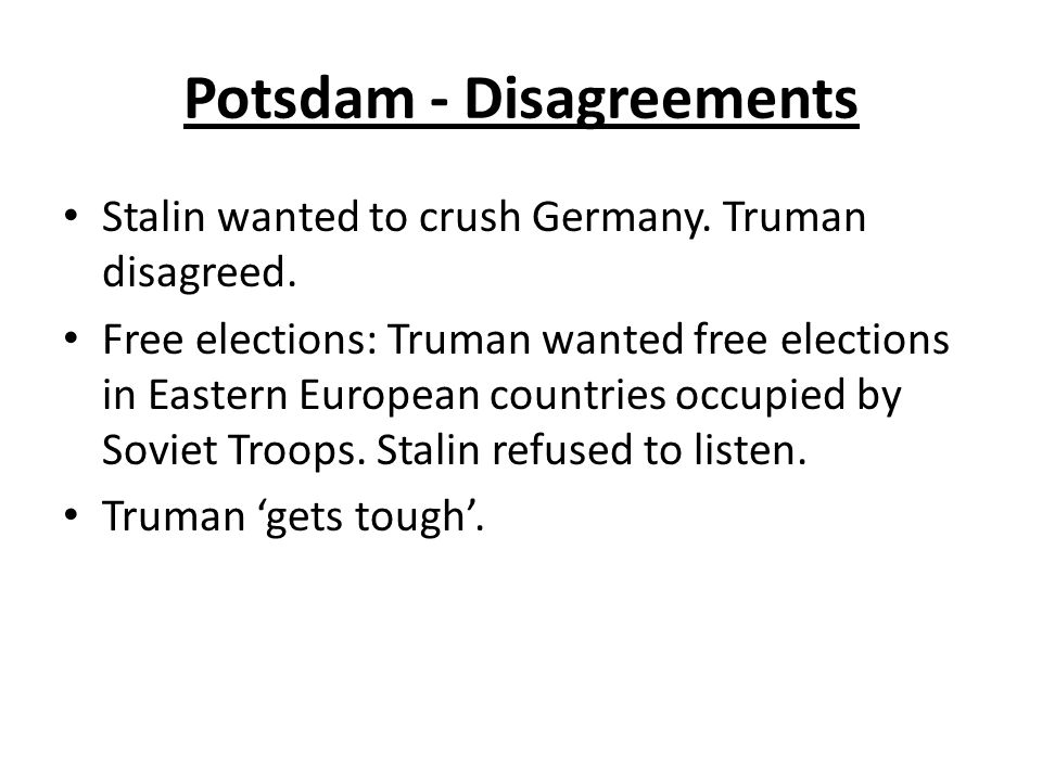 Potsdam - Disagreements Stalin wanted to crush Germany. Truman disagreed. Free elections: Truman wanted free elections in Eastern European countries o