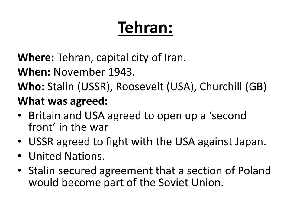 Tehran – Strains Starting to Show Second front - Stalin was frustrated that the US and GB delayed opening up a second front.