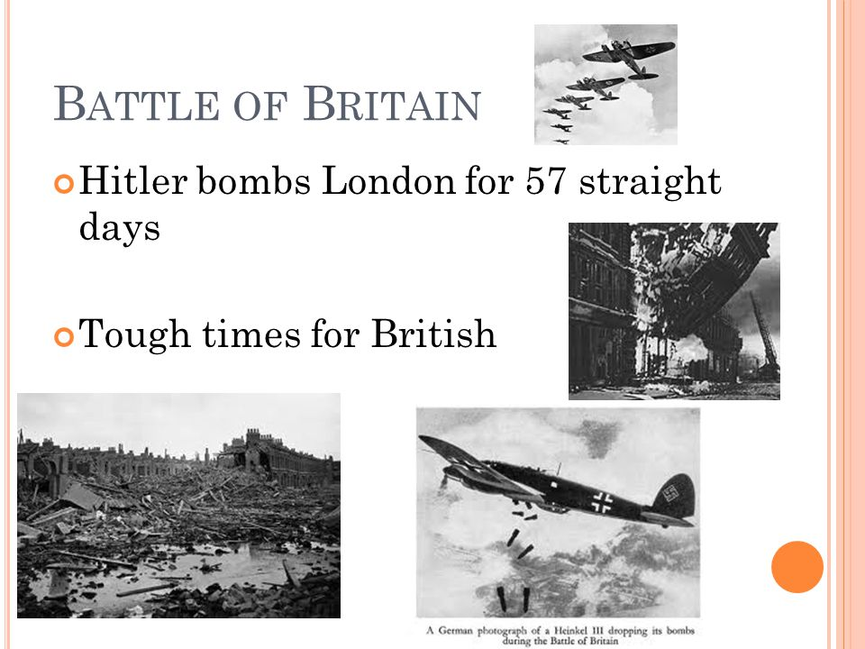 B ATTLE OF B RITAIN Hitler bombs London for 57 straight days Tough times for British