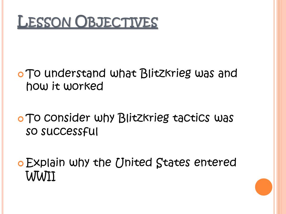 To understand what Blitzkrieg was and how it worked To consider why Blitzkrieg tactics was so successful Explain why the United States entered WWII L ESSON O BJECTIVES