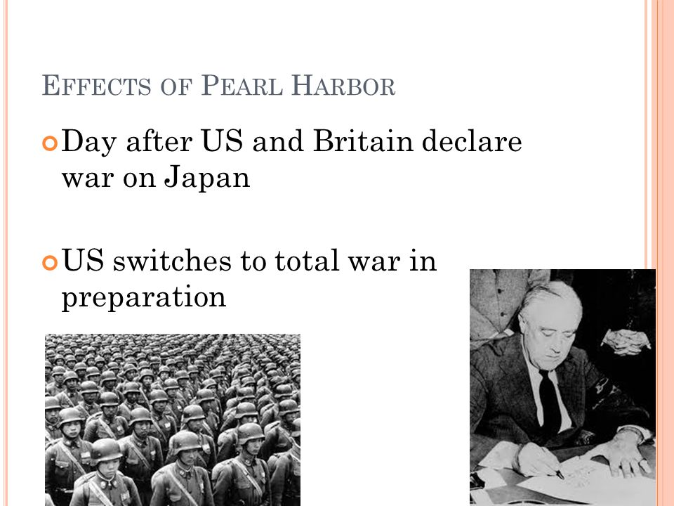 E FFECTS OF P EARL H ARBOR Day after US and Britain declare war on Japan US switches to total war in preparation