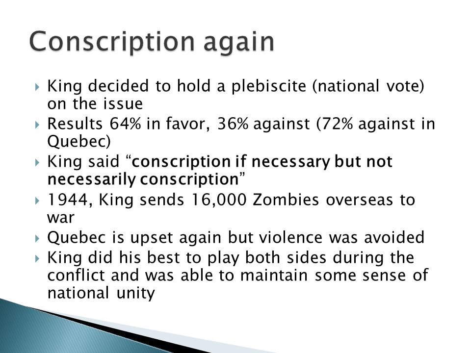 " King decided to hold a plebiscite (national vote) on the issue  Results 64% in favor, 36% against (72% against in Quebec)  King said ""conscription"