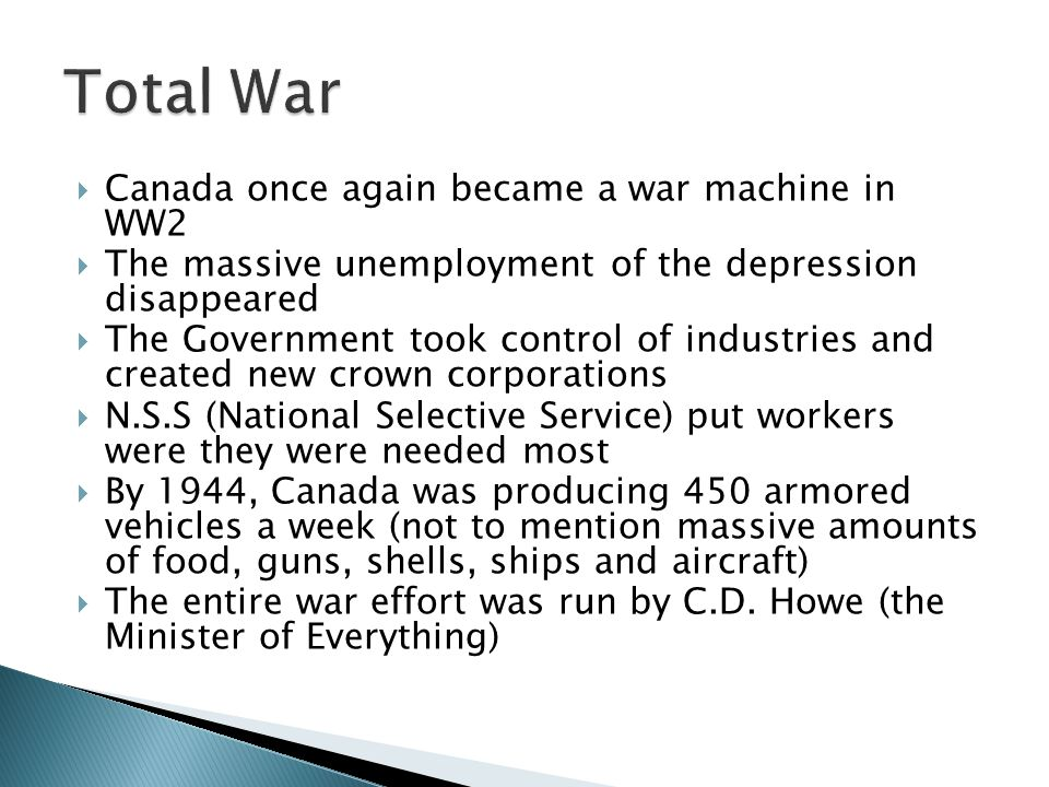  Canada once again became a war machine in WW2  The massive unemployment of the depression disappeared  The Government took control of industries a