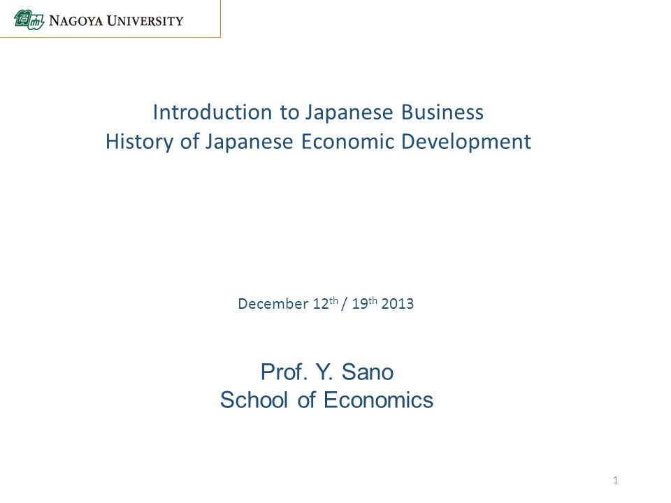 Prof. Y. Sano School of Economics Introduction to Japanese Business History of Japanese Economic Development December 12 th / 19 th 2013 1
