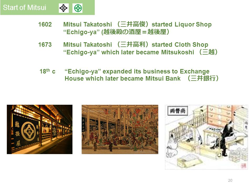 Old Edo New Tokyo 1602 Mitsui Takatoshi (三井高俊) started Liquor Shop Echigo-ya ( 越後殿の酒屋=越後屋) Start of Mitsui 1673 Mitsui Takatoshi (三井高利) started Cloth Shop Echigo-ya which later became Mitsukoshi (三越) 18 th c Echigo-ya expanded its business to Exchange House which later became Mitsui Bank (三井銀行) 20