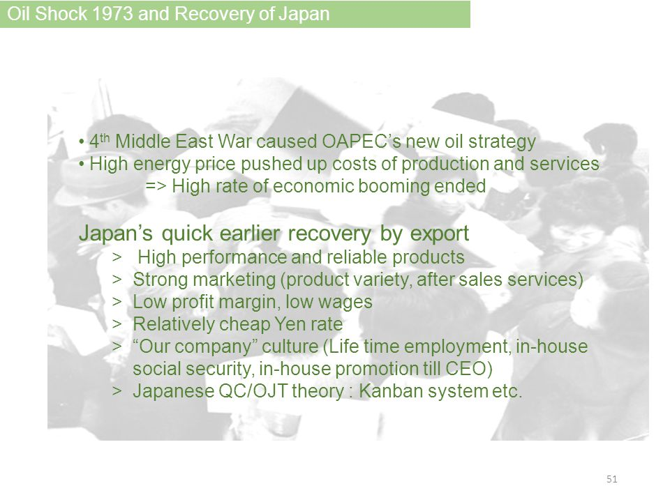 4 th Middle East War caused OAPEC's new oil strategy High energy price pushed up costs of production and services => High rate of economic booming ended Japan's quick earlier recovery by export > High performance and reliable products >Strong marketing (product variety, after sales services) >Low profit margin, low wages >Relatively cheap Yen rate > Our company culture (Life time employment, in-house social security, in-house promotion till CEO) >Japanese QC/OJT theory : Kanban system etc.