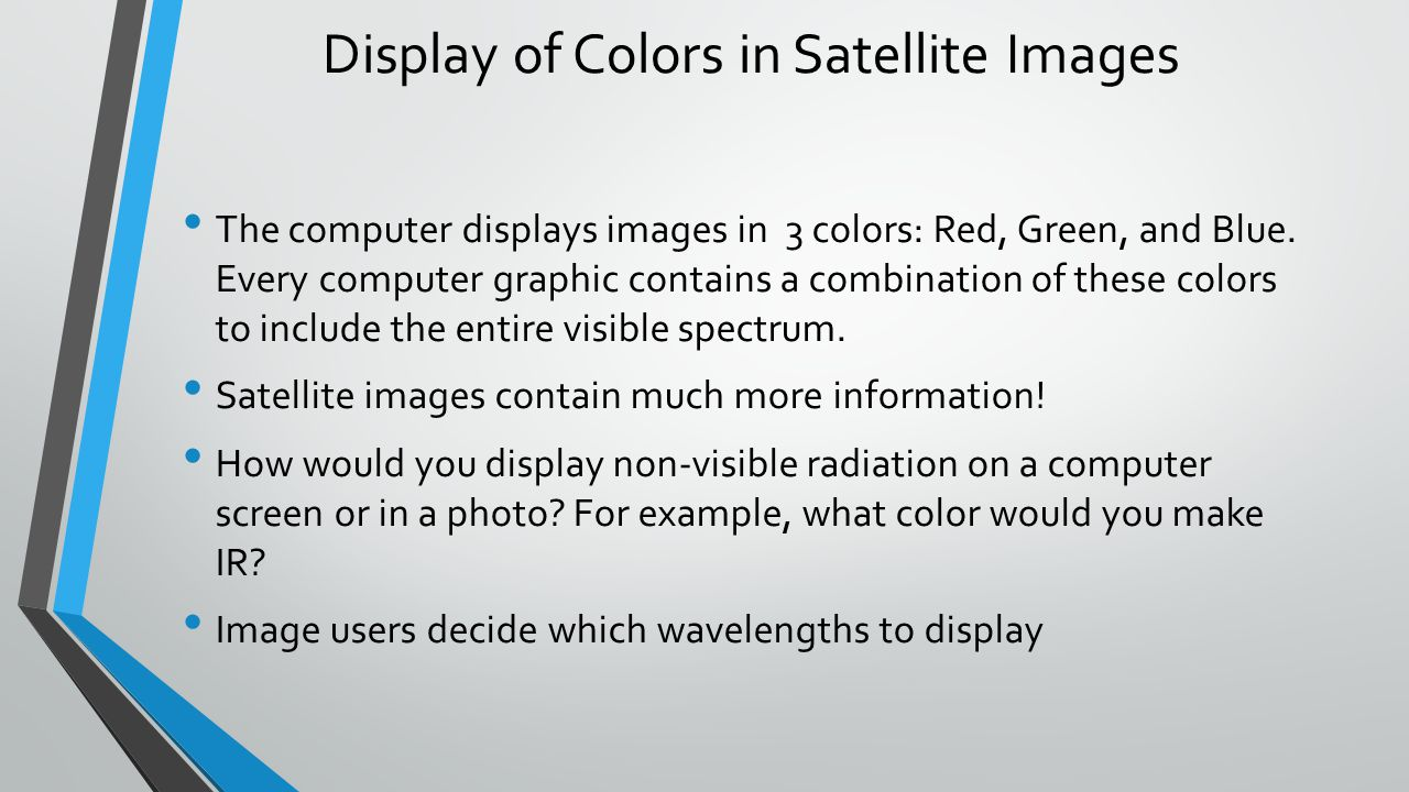 Display of Colors in Satellite Images The computer displays images in 3 colors: Red, Green, and Blue.